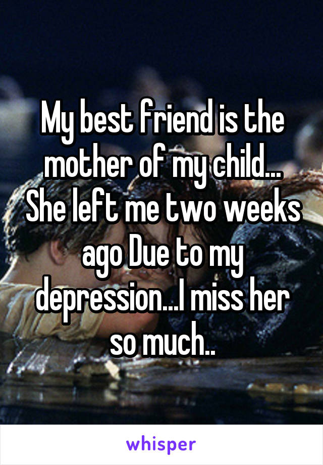 My best friend is the mother of my child... She left me two weeks ago Due to my depression...I miss her so much..