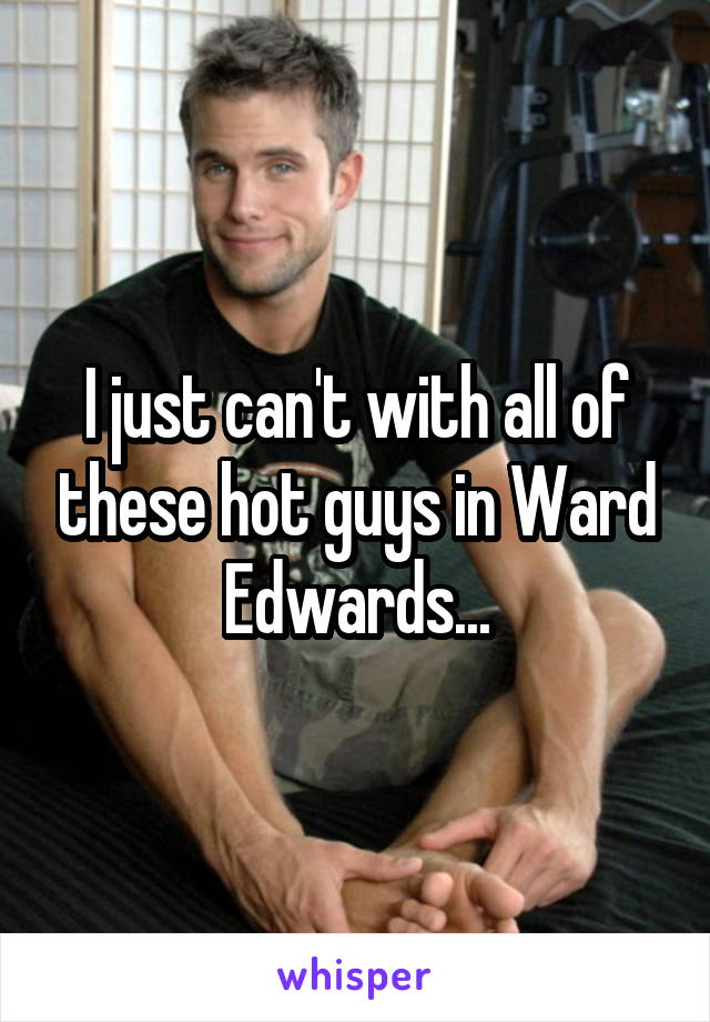 I just can't with all of these hot guys in Ward Edwards...