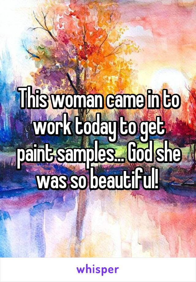 This woman came in to work today to get paint samples... God she was so beautiful!