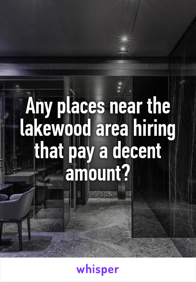 Any places near the lakewood area hiring that pay a decent amount?