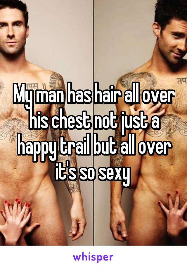 My man has hair all over his chest not just a happy trail but all over it's so sexy