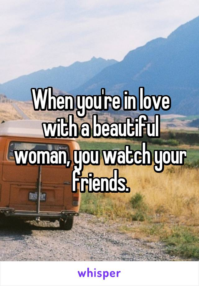 When you're in love with a beautiful woman, you watch your friends.