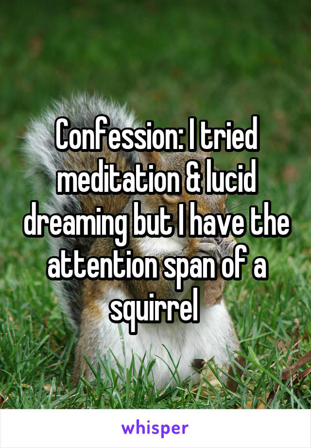 Confession: I tried meditation & lucid dreaming but I have the attention span of a squirrel