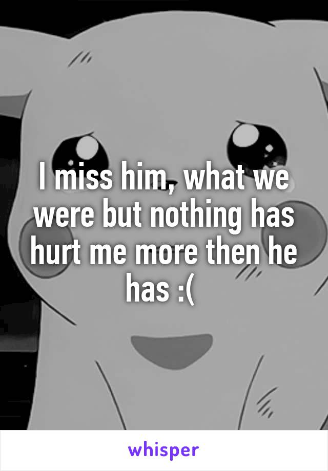 I miss him, what we were but nothing has hurt me more then he has :(