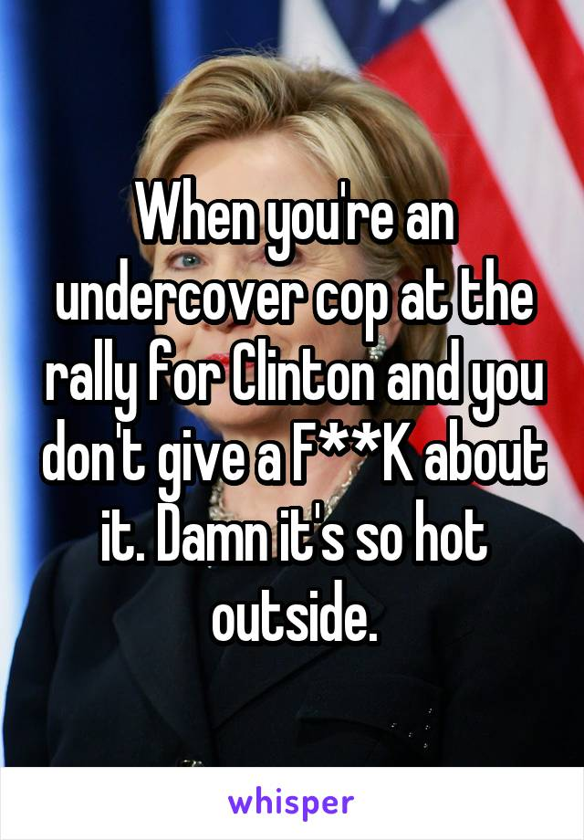 When you're an undercover cop at the rally for Clinton and you don't give a F**K about it. Damn it's so hot outside.