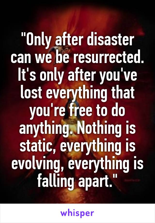 """Only after disaster can we be resurrected. It's only after you've lost everything that you're free to do anything. Nothing is static, everything is evolving, everything is falling apart."""
