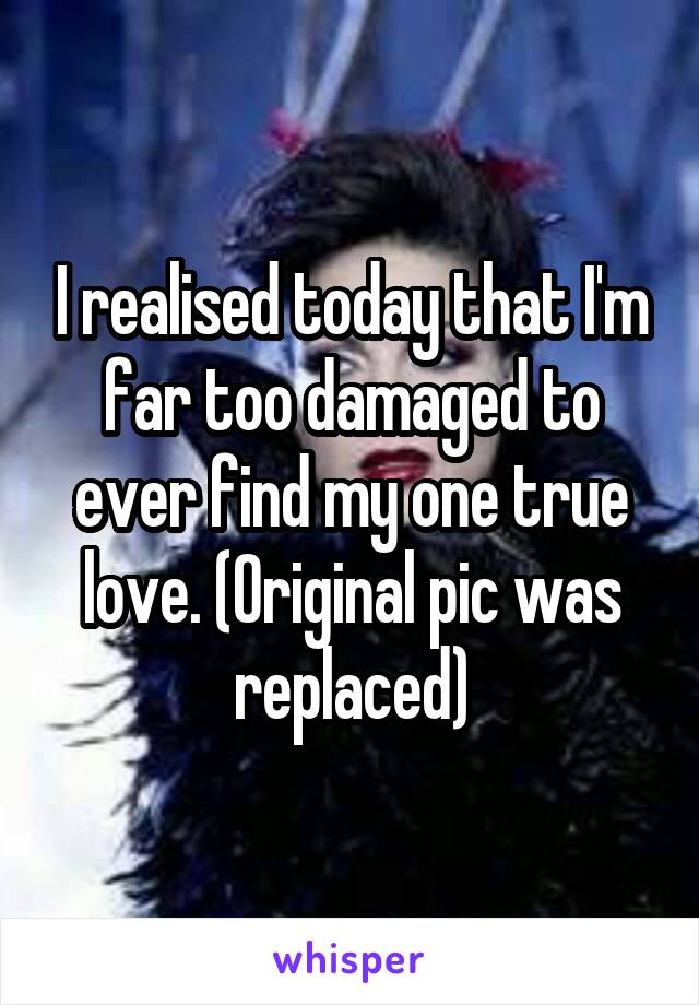 I realised today that I'm far too damaged to ever find my one true love. (Original pic was replaced)