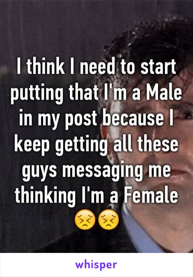 I think I need to start putting that I'm a Male in my post because I keep getting all these guys messaging me thinking I'm a Female 😣😣
