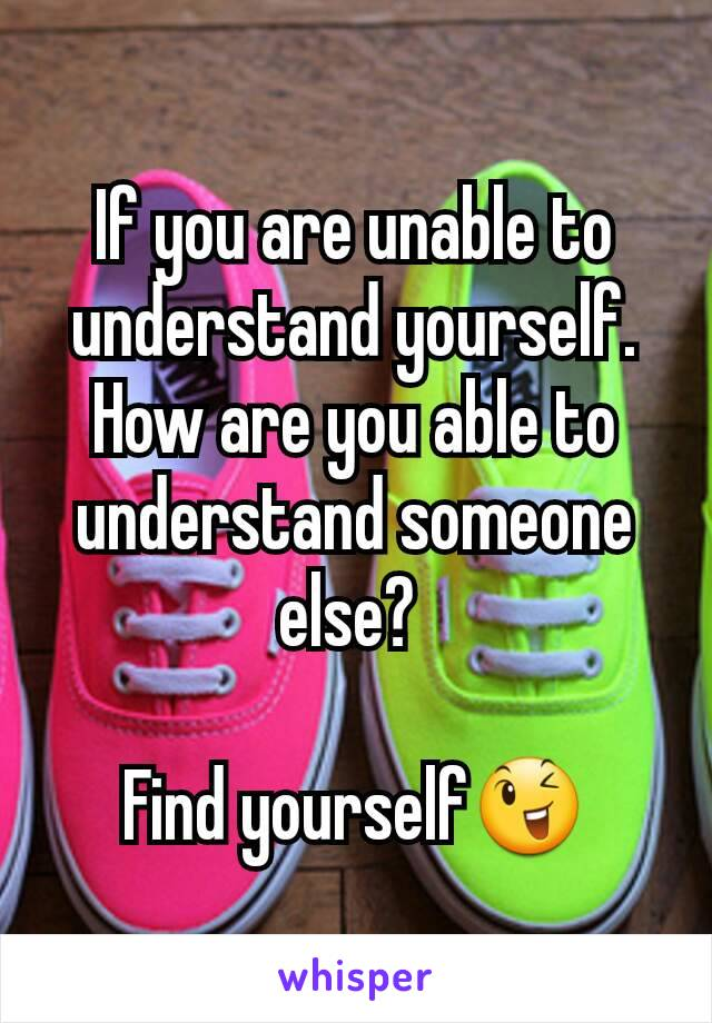 If you are unable to understand yourself. How are you able to understand someone else?   Find yourself😉