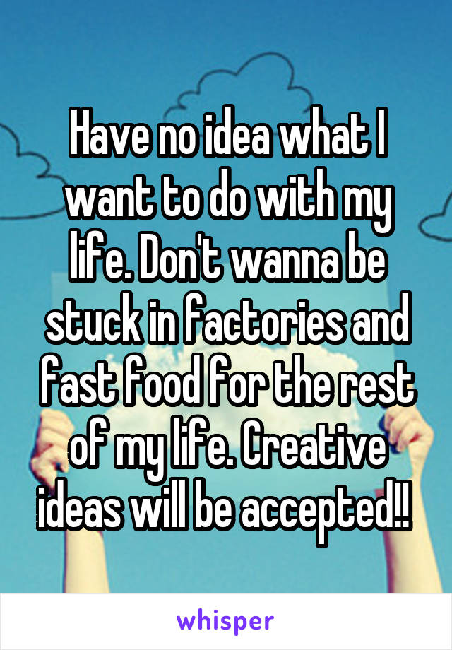 Have no idea what I want to do with my life. Don't wanna be stuck in factories and fast food for the rest of my life. Creative ideas will be accepted!!