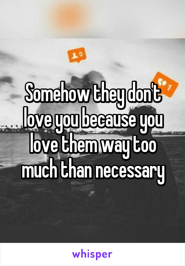 Somehow they don't love you because you love them way too much than necessary