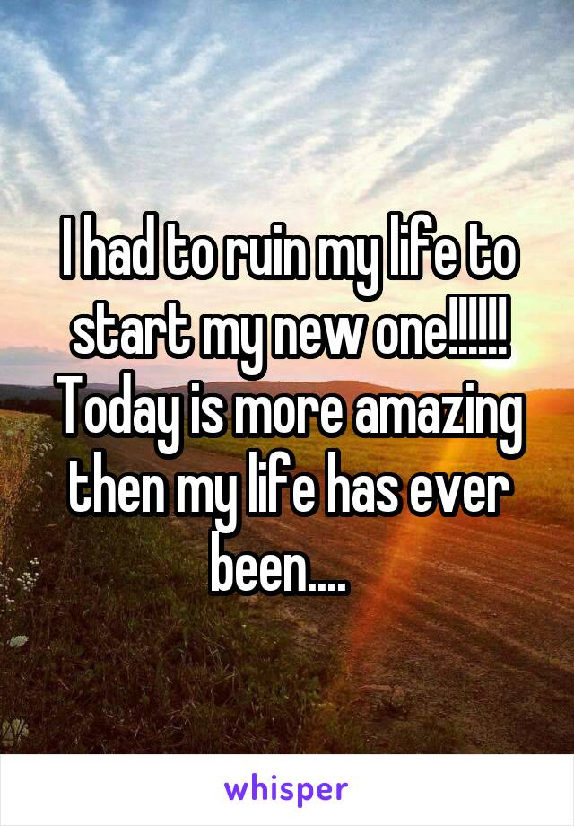 I had to ruin my life to start my new one!!!!!! Today is more amazing then my life has ever been....