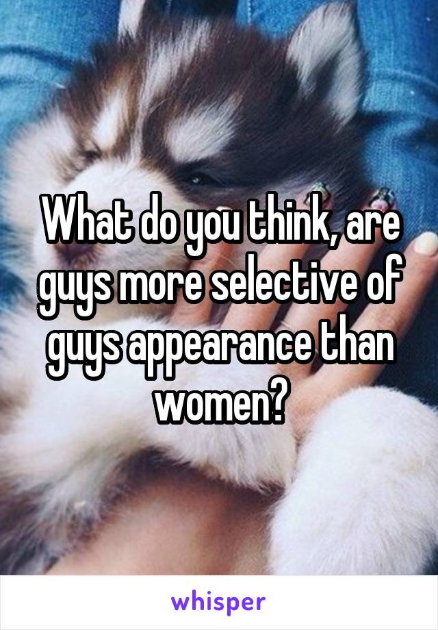 What do you think, are guys more selective of guys appearance than women?
