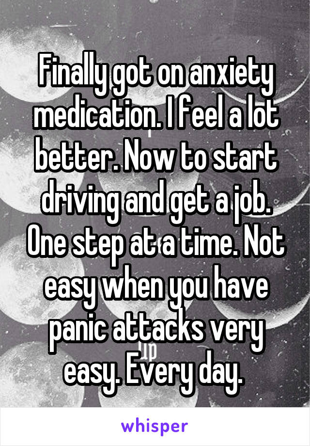 Finally got on anxiety medication. I feel a lot better. Now to start driving and get a job. One step at a time. Not easy when you have panic attacks very easy. Every day.