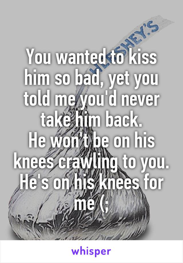 You wanted to kiss him so bad, yet you told me you'd never take him back. He won't be on his knees crawling to you. He's on his knees for me (;