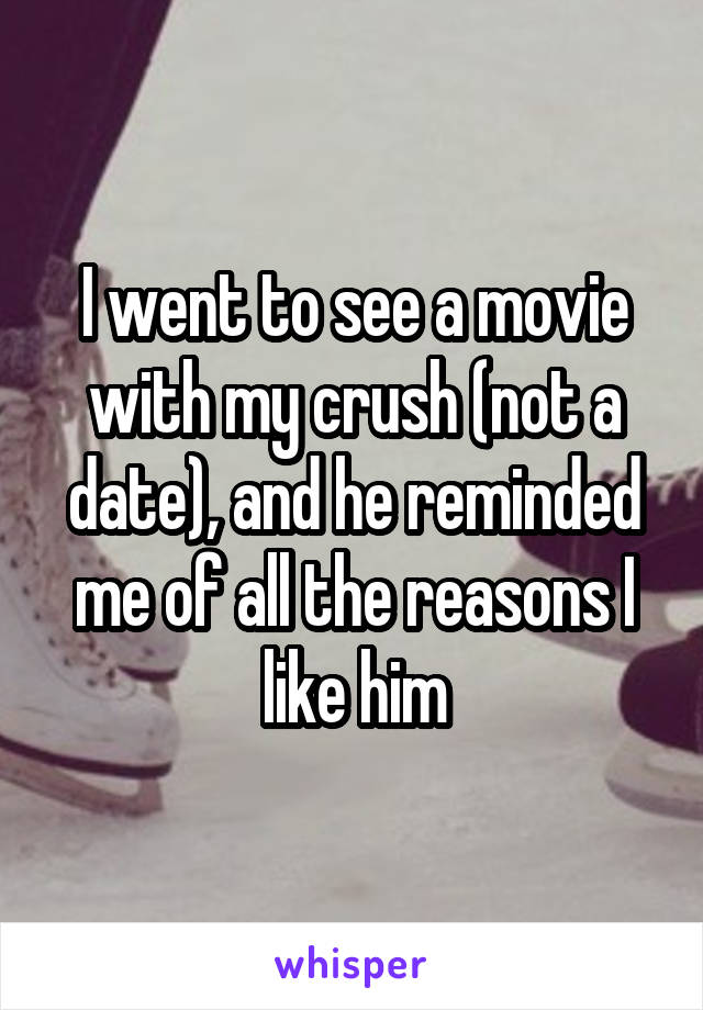I went to see a movie with my crush (not a date), and he reminded me of all the reasons I like him