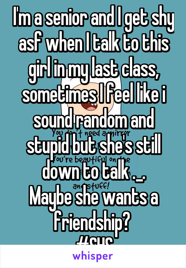 I'm a senior and I get shy asf when I talk to this girl in my last class, sometimes I feel like i sound random and stupid but she's still down to talk ._. Maybe she wants a friendship?  #SHS