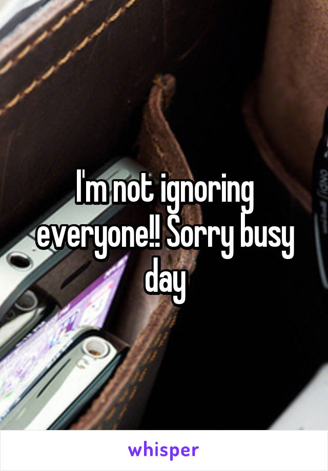 I'm not ignoring everyone!! Sorry busy day