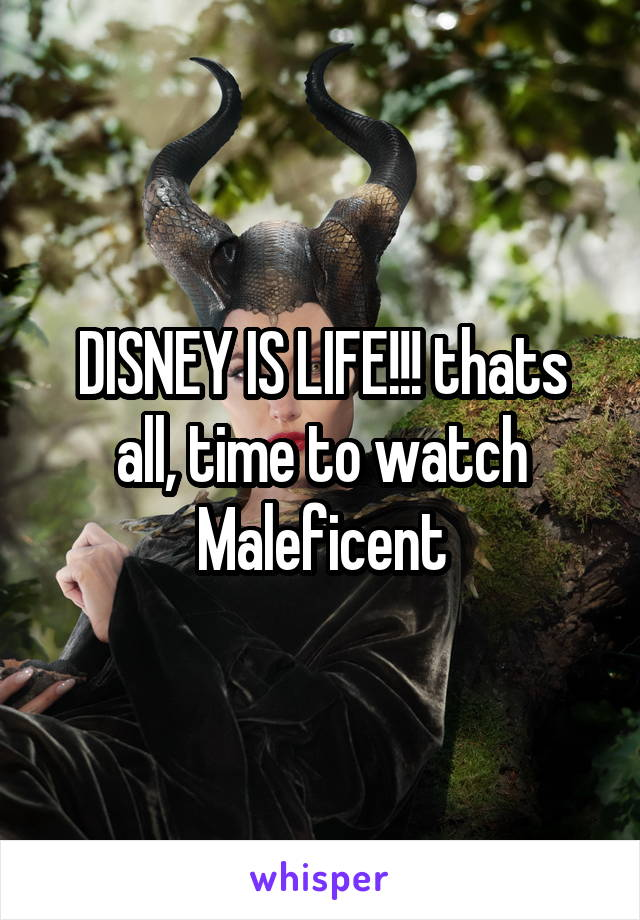 DISNEY IS LIFE!!! thats all, time to watch Maleficent