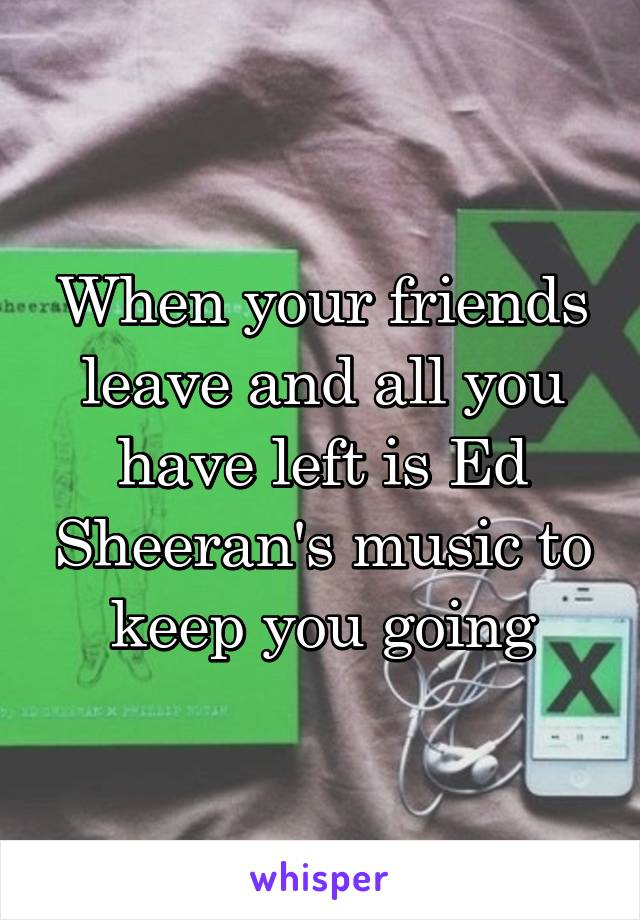 When your friends leave and all you have left is Ed Sheeran's music to keep you going