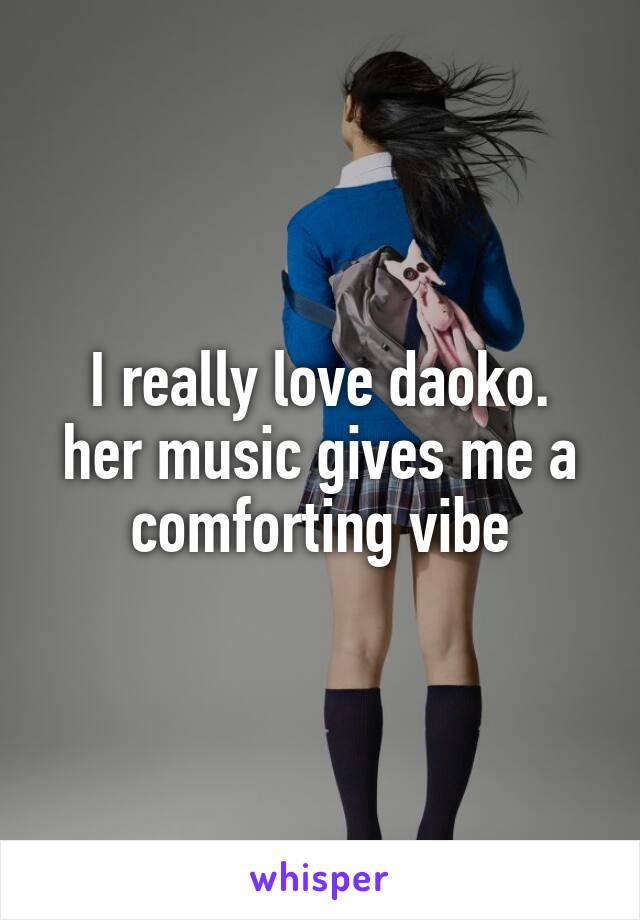 I really love daoko. her music gives me a comforting vibe