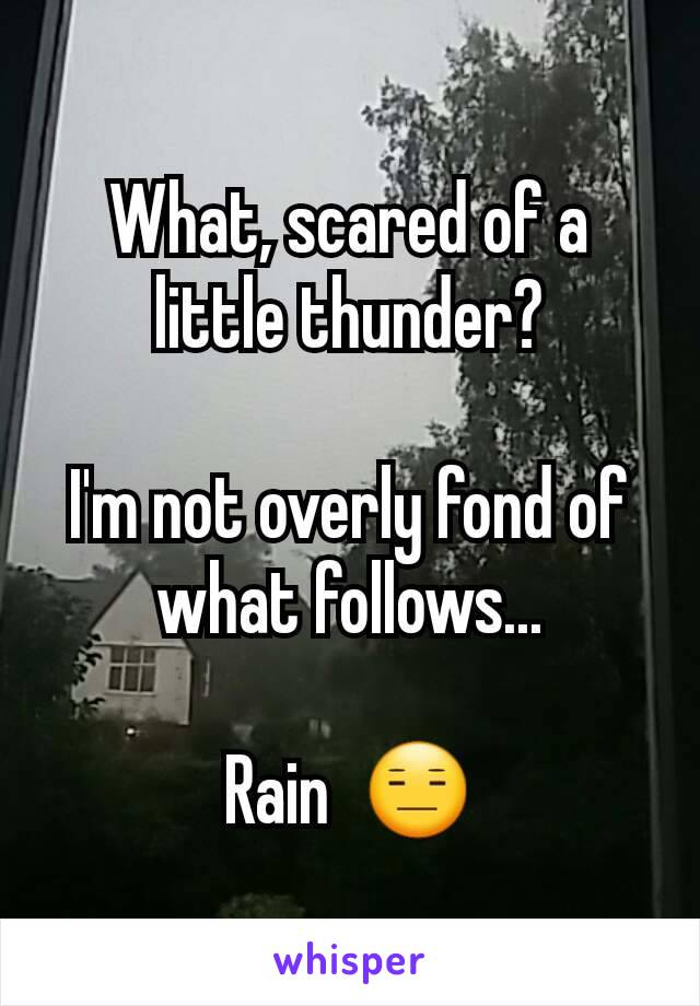 What, scared of a little thunder?  I'm not overly fond of what follows...  Rain  😑