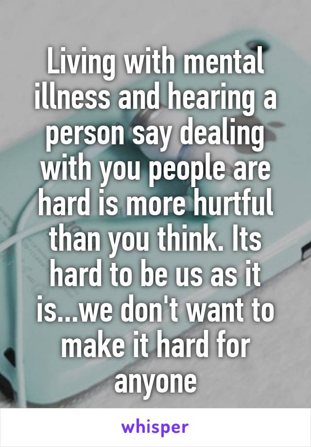 Living with mental illness and hearing a person say dealing with you people are hard is more hurtful than you think. Its hard to be us as it is...we don't want to make it hard for anyone