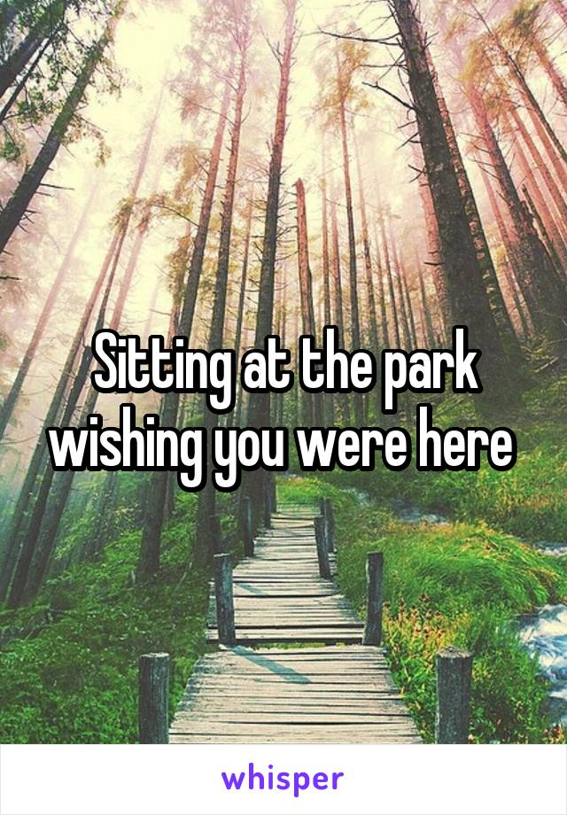 Sitting at the park wishing you were here