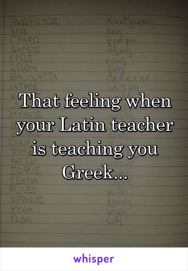 That feeling when your Latin teacher is teaching you Greek...