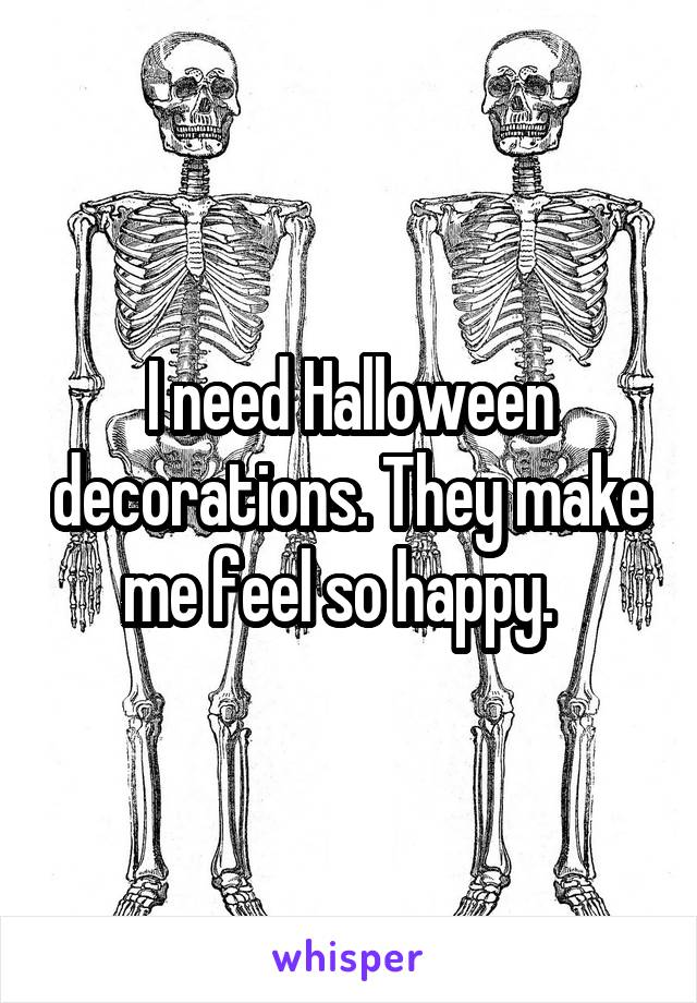 I need Halloween decorations. They make me feel so happy.