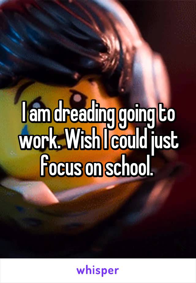 I am dreading going to work. Wish I could just focus on school.
