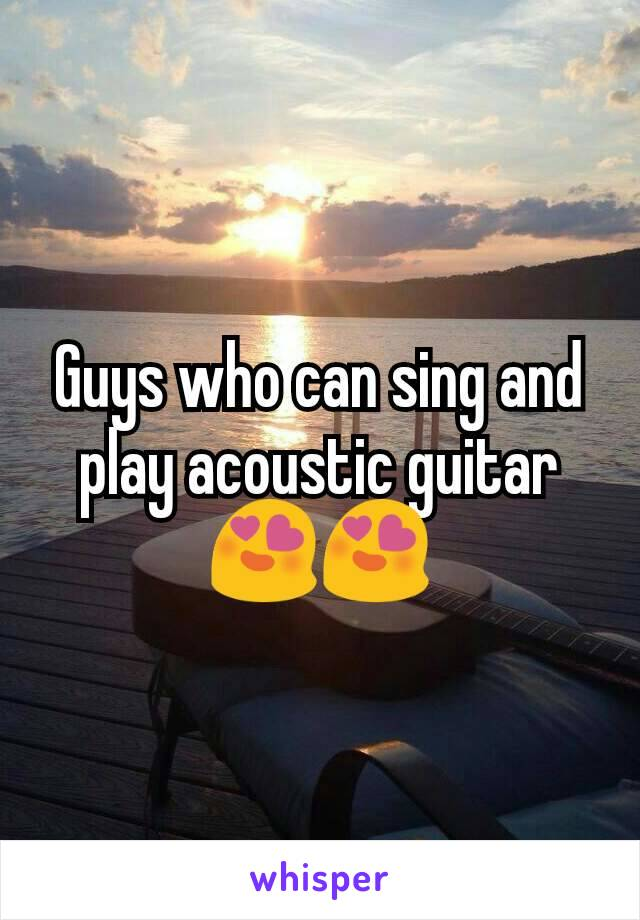 Guys who can sing and play acoustic guitar 😍😍