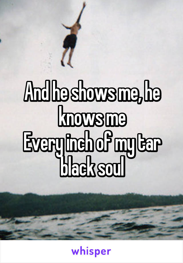 And he shows me, he knows me Every inch of my tar black soul