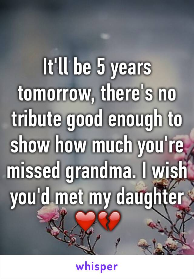 It'll be 5 years tomorrow, there's no tribute good enough to show how much you're missed grandma. I wish you'd met my daughter ❤️💔