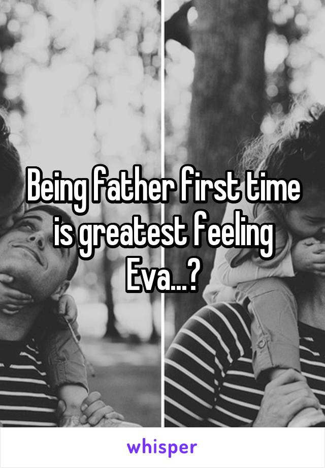 Being father first time is greatest feeling Eva...😊