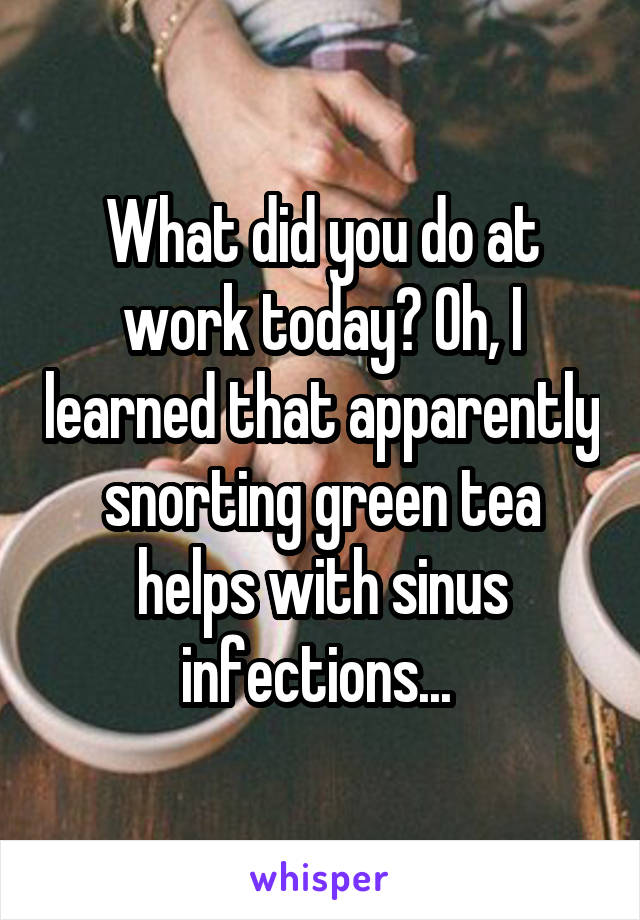 What did you do at work today? Oh, I learned that apparently snorting green tea helps with sinus infections...