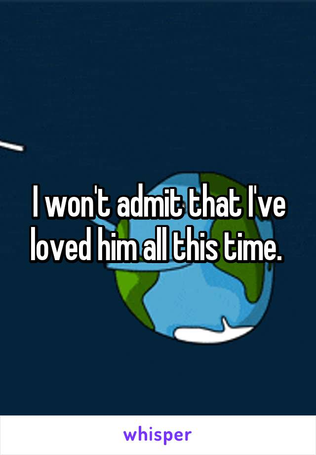 I won't admit that I've loved him all this time.