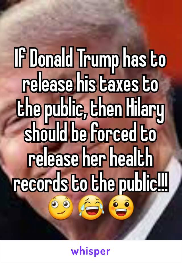 If Donald Trump has to release his taxes to the public, then Hilary should be forced to release her health records to the public!!! 🙄😂😀