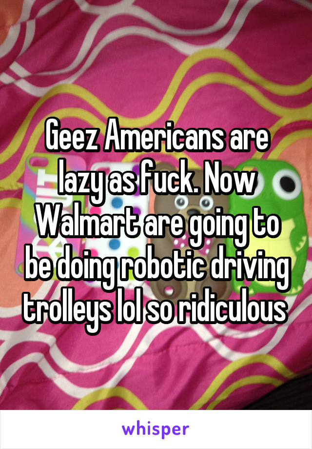 Geez Americans are lazy as fuck. Now Walmart are going to be doing robotic driving trolleys lol so ridiculous