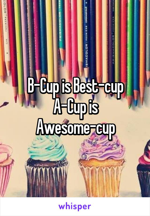 B-Cup is Best-cup A-Cup is Awesome-cup