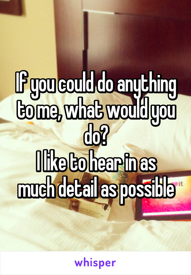 If you could do anything to me, what would you do? I like to hear in as much detail as possible