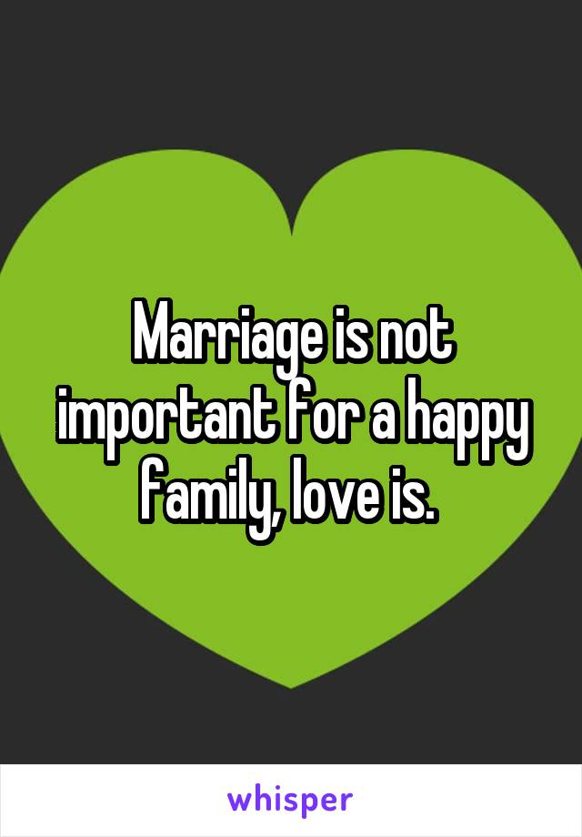Marriage is not important for a happy family, love is.