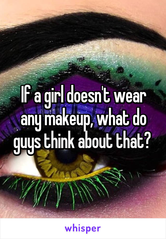 If a girl doesn't wear any makeup, what do guys think about that?