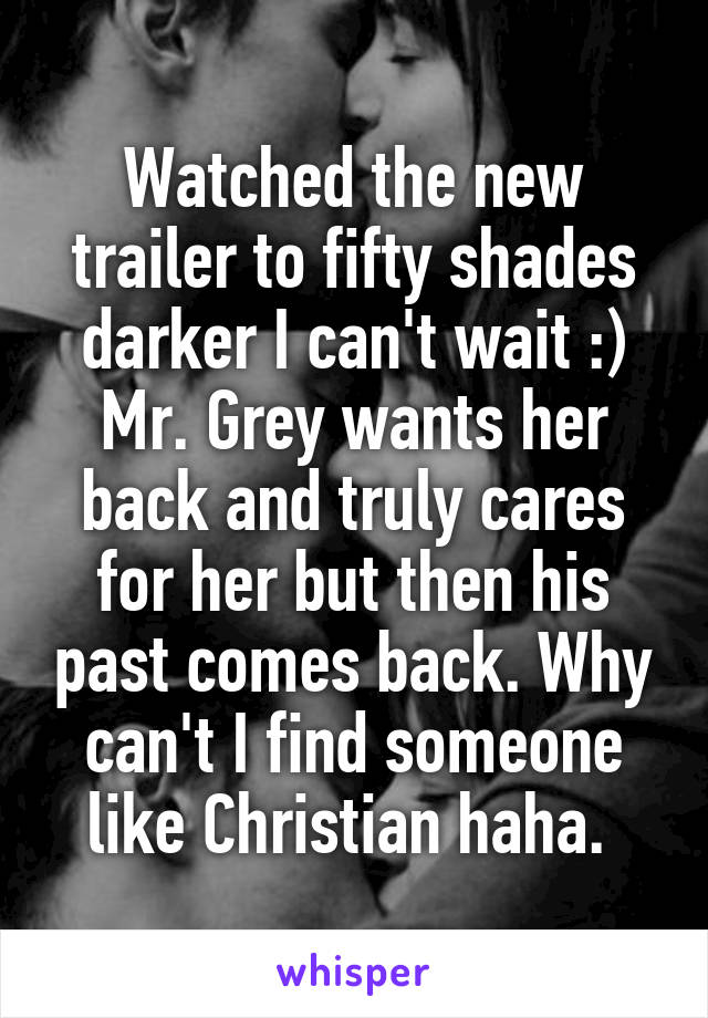 Watched the new trailer to fifty shades darker I can't wait :) Mr. Grey wants her back and truly cares for her but then his past comes back. Why can't I find someone like Christian haha.