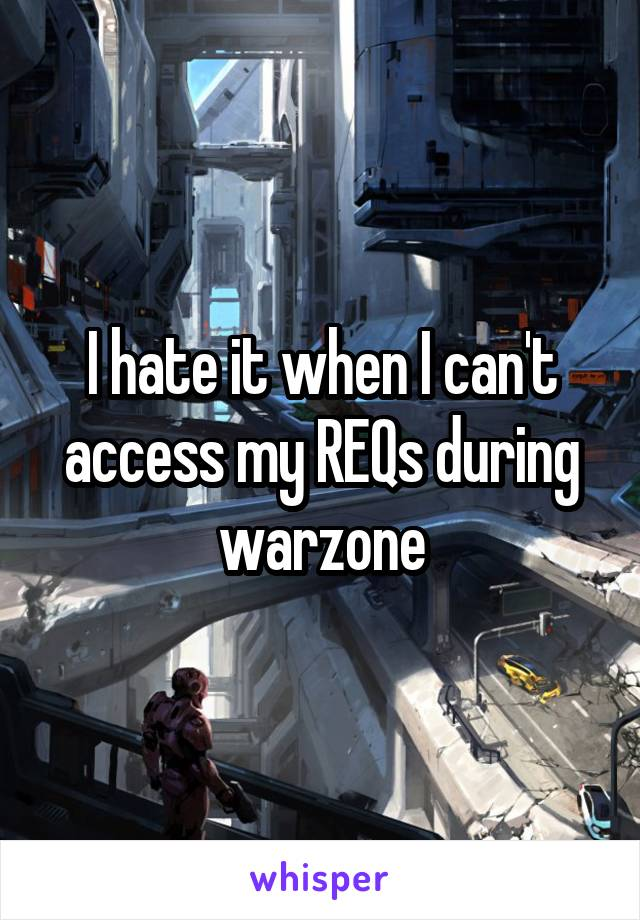 I hate it when I can't access my REQs during warzone