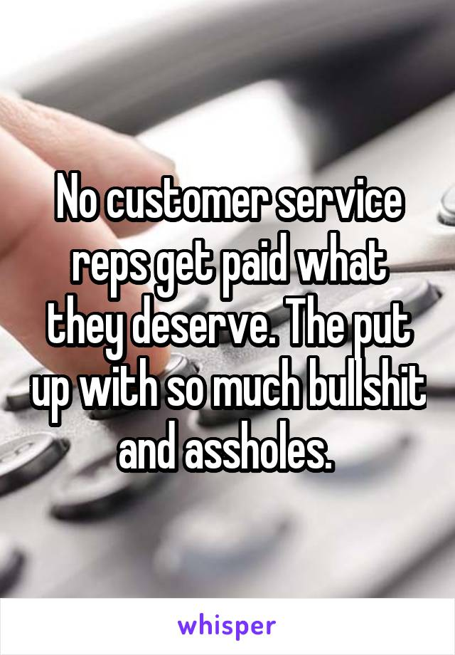 No customer service reps get paid what they deserve. The put up with so much bullshit and assholes.
