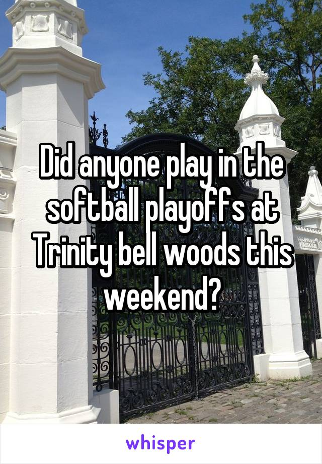 Did anyone play in the softball playoffs at Trinity bell woods this weekend?