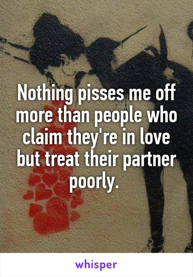 Nothing pisses me off more than people who claim they're in love but treat their partner poorly.