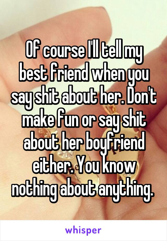 Of course I'll tell my best friend when you say shit about her. Don't make fun or say shit about her boyfriend either. You know nothing about anything.