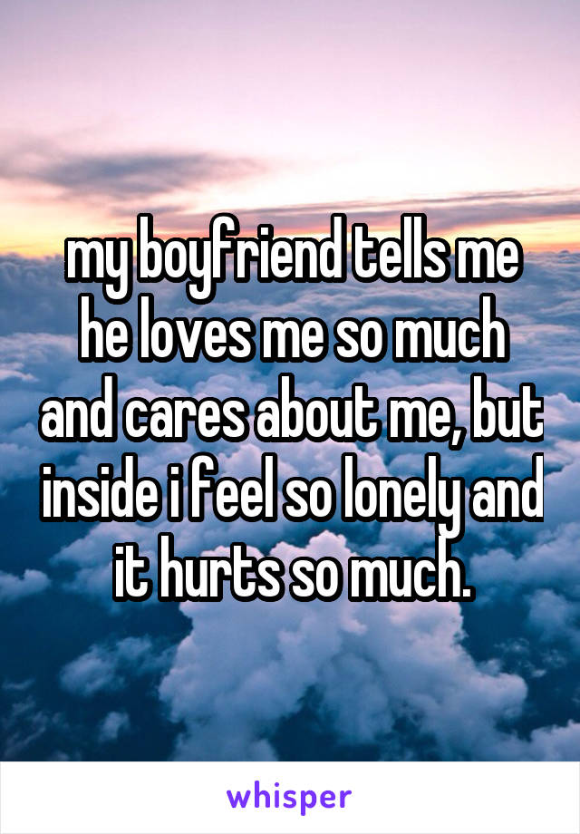 my boyfriend tells me he loves me so much and cares about me, but inside i feel so lonely and it hurts so much.